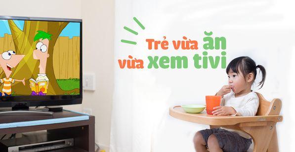 Làm gì khi trẻ xem tivi khi ăn, vừa ăn vừa chơi